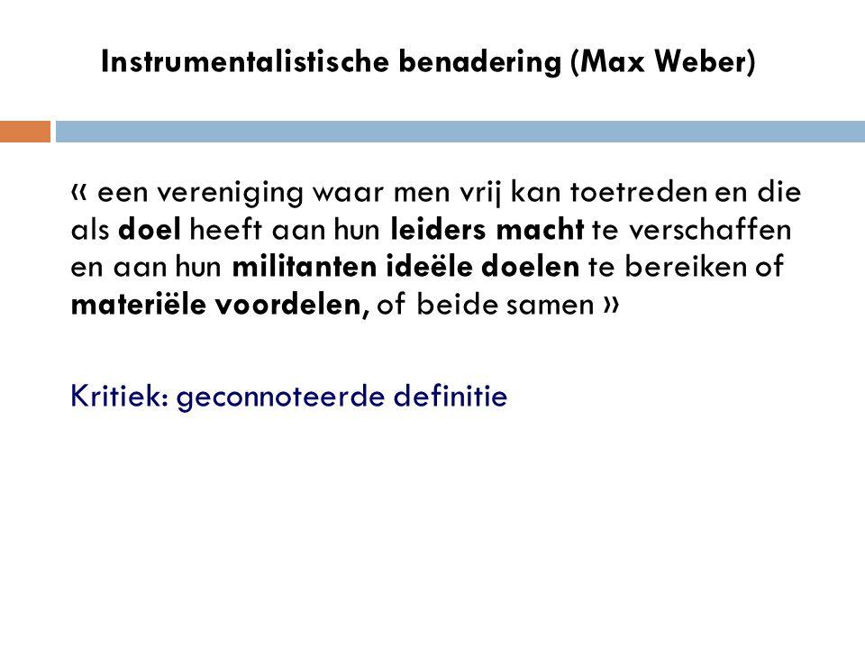 Instrumentalistische benadering (Max Weber) « een vereniging waar men vrij kan toetreden en die als doel heeft aan hun leiders macht te verschaffen en aan hun militanten ideële doelen te bereiken of materiële voordelen, of beide samen » Kritiek: geconnoteerde definitie