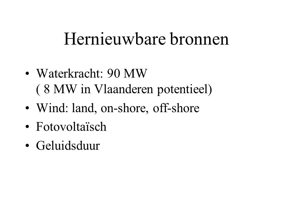 Hernieuwbare bronnen Waterkracht: 90 MW ( 8 MW in Vlaanderen potentieel) Wind: land, on-shore, off-shore.