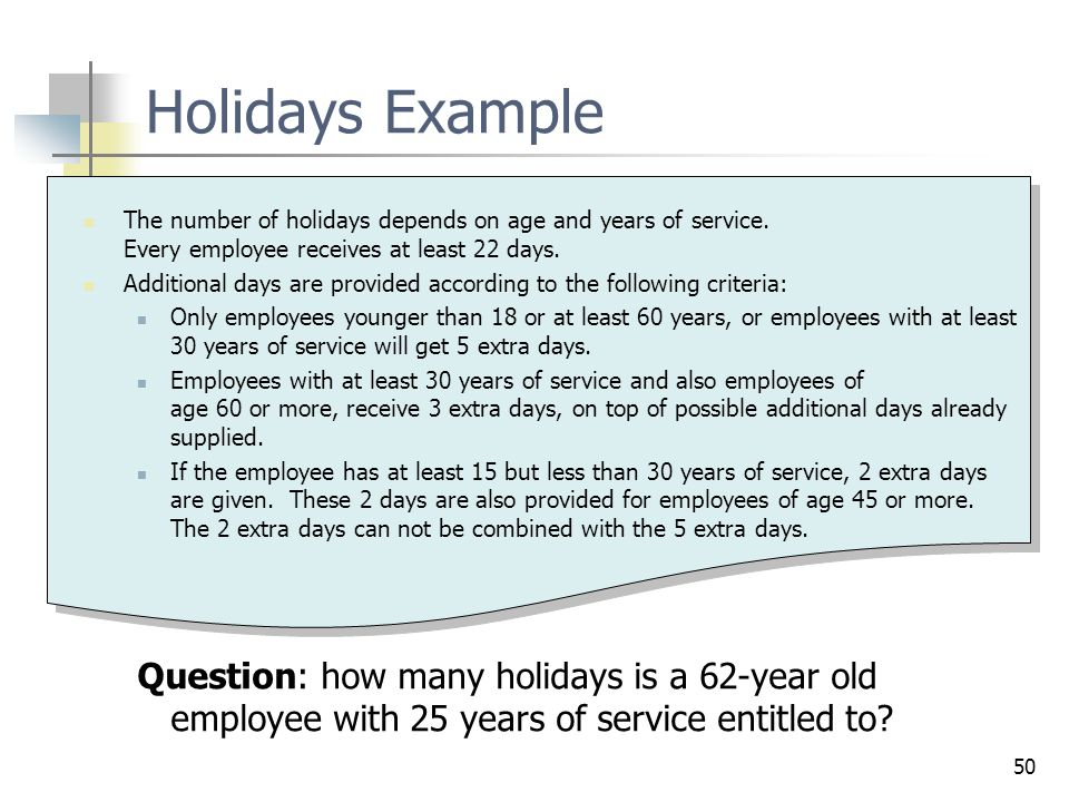 Holidays Example The number of holidays depends on age and years of service. Every employee receives at least 22 days.