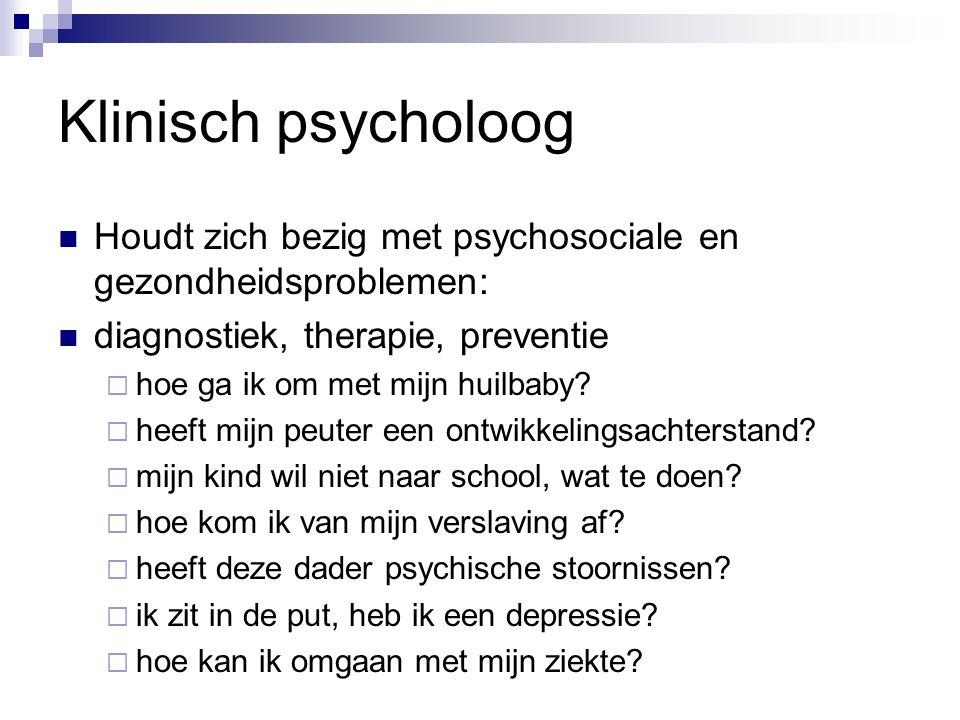 Klinisch psycholoog Houdt zich bezig met psychosociale en gezondheidsproblemen: diagnostiek, therapie, preventie.
