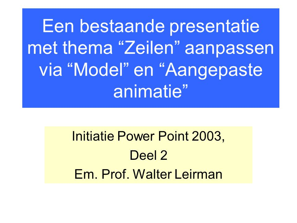 Initiatie Power Point 2003, Deel 2 Em. Prof. Walter Leirman