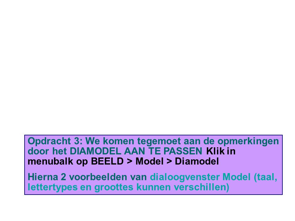 Opdracht 3: We komen tegemoet aan de opmerkingen door het DIAMODEL AAN TE PASSEN Klik in menubalk op BEELD > Model > Diamodel