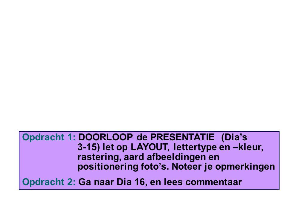Opdracht 1: DOORLOOP de PRESENTATIE (Dia's 3-15) let op LAYOUT, lettertype en –kleur, rastering, aard afbeeldingen en positionering foto's. Noteer je opmerkingen