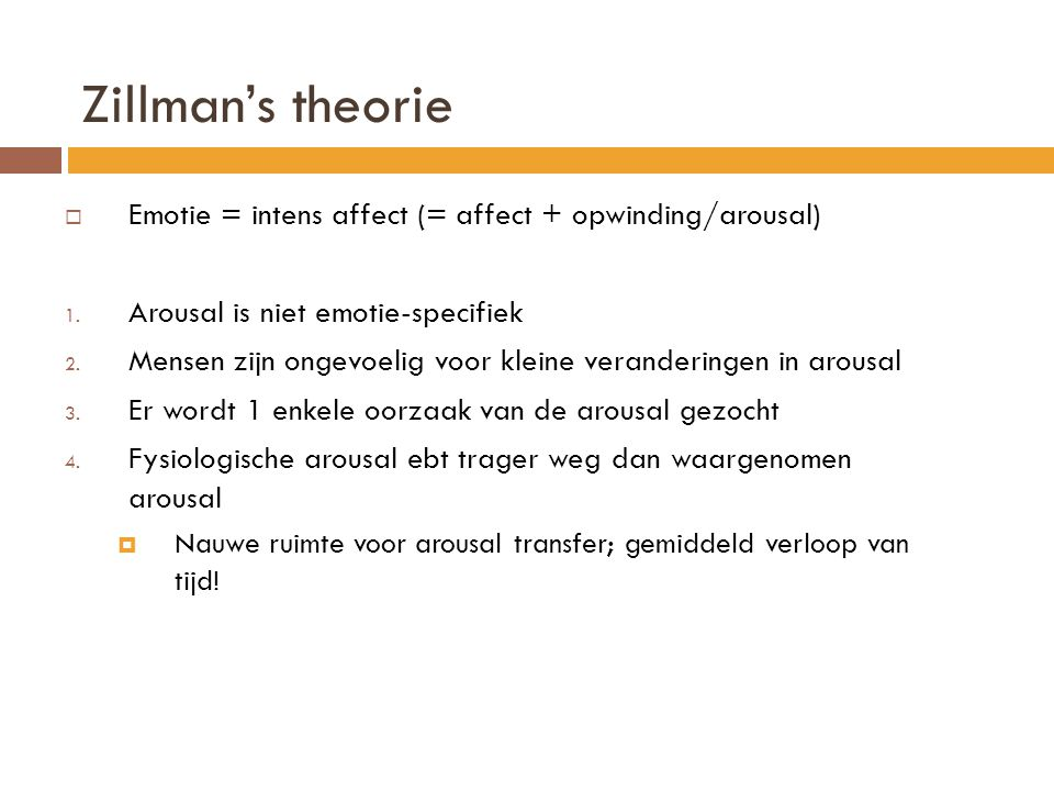 Zillman's theorie Emotie = intens affect (= affect + opwinding/arousal) Arousal is niet emotie-specifiek.