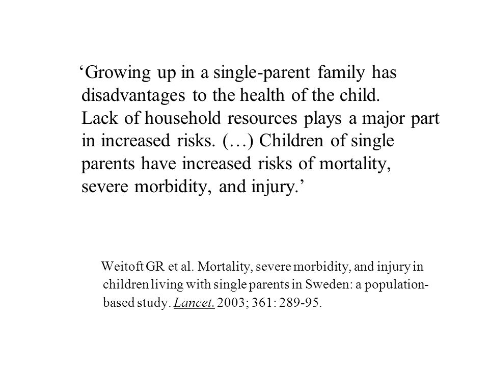 'Growing up in a single-parent family has disadvantages to the health of the child. Lack of household resources plays a major part in increased risks. (…) Children of single parents have increased risks of mortality, severe morbidity, and injury.'