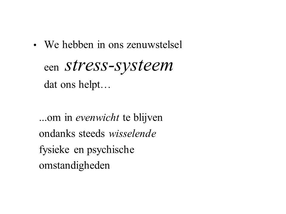 We hebben in ons zenuwstelsel een stress-systeem dat ons helpt…