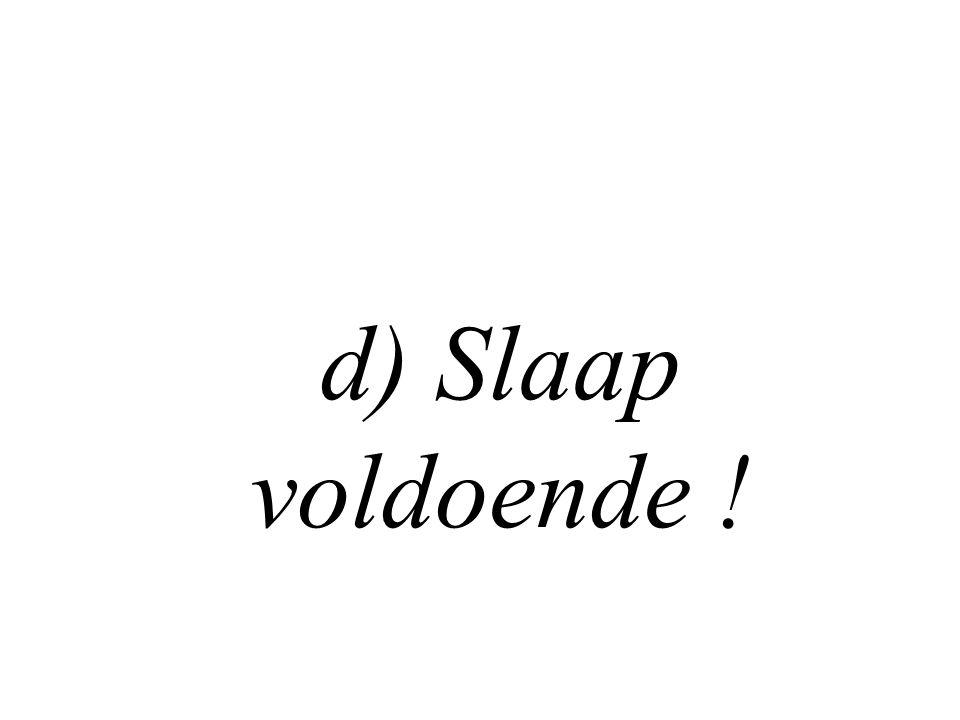 d) Slaap voldoende !