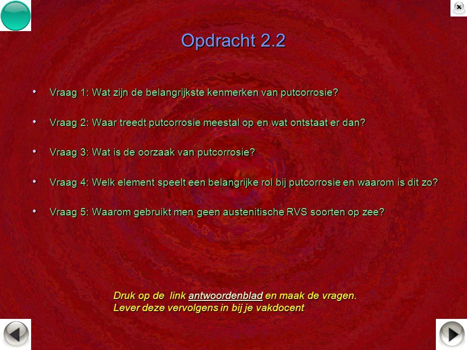 Opdracht 2.2 Vraag 1: Wat zijn de belangrijkste kenmerken van putcorrosie Vraag 2: Waar treedt putcorrosie meestal op en wat ontstaat er dan