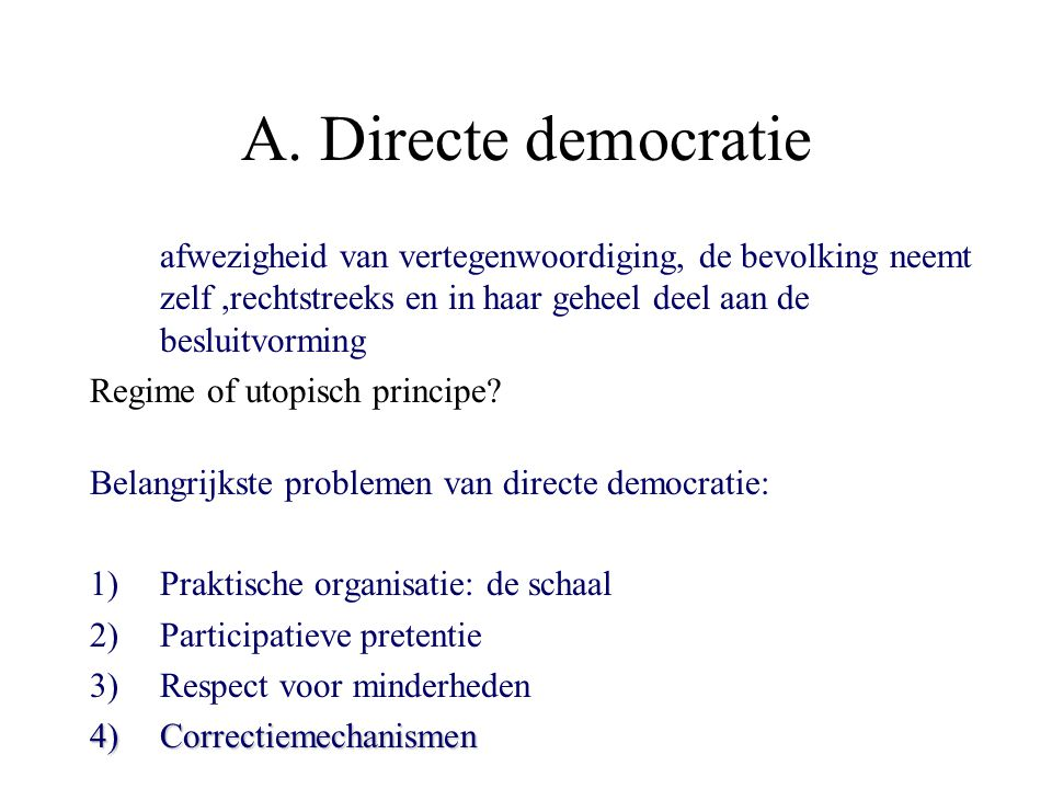 A. Directe democratie afwezigheid van vertegenwoordiging, de bevolking neemt zelf ,rechtstreeks en in haar geheel deel aan de besluitvorming.