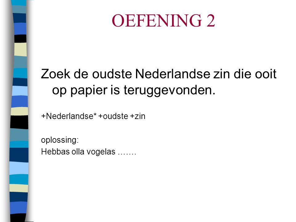 OEFENING 2 Zoek de oudste Nederlandse zin die ooit op papier is teruggevonden. +Nederlandse* +oudste +zin.