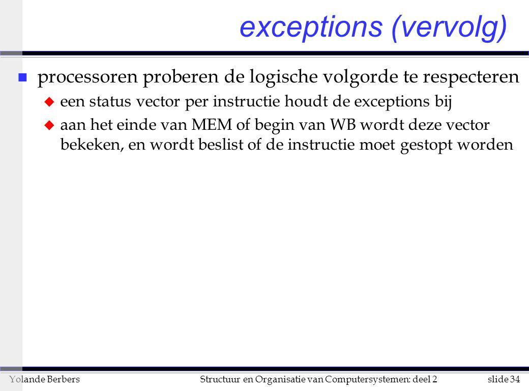 exceptions (vervolg) processoren proberen de logische volgorde te respecteren. een status vector per instructie houdt de exceptions bij.