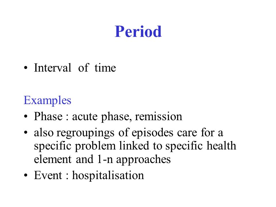 Period Interval of time Examples Phase : acute phase, remission