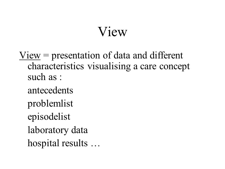 View View = presentation of data and different characteristics visualising a care concept such as :