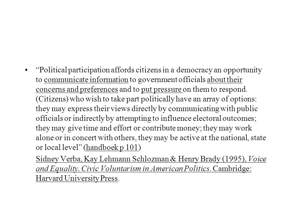 Political participation affords citizens in a democracy an opportunity to communicate information to government officials about their concerns and preferences and to put pressure on them to respond. (Citizens) who wish to take part politically have an array of options: they may express their views directly by communicating with public officials or indirectly by attempting to influence electoral outcomes; they may give time and effort or contribute money; they may work alone or in concert with others, they may be active at the national, state or local level (handboek p 101)
