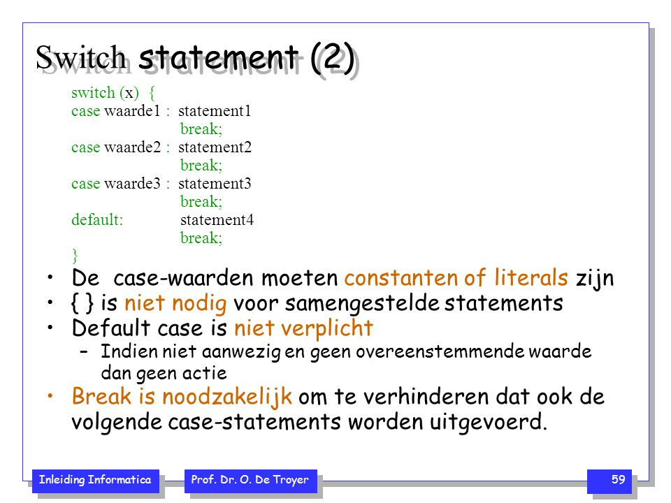 Switch statement (2) switch (x) { case waarde1 : statement1. break; case waarde2 : statement2.