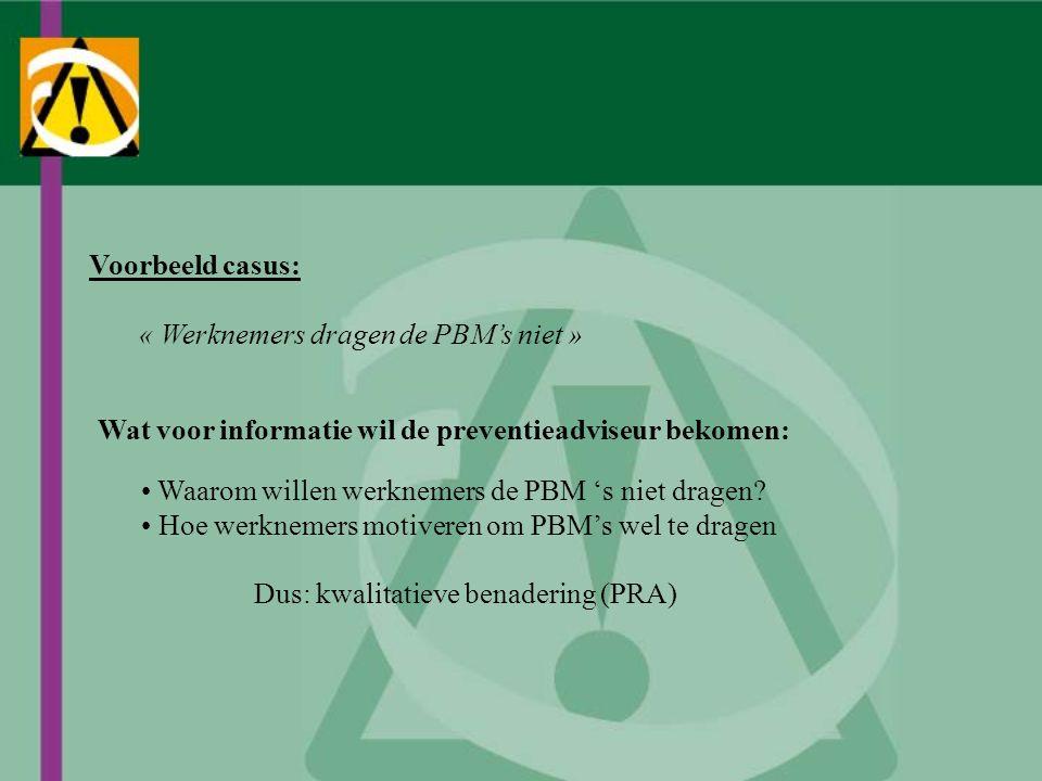 Voorbeeld casus: « Werknemers dragen de PBM's niet » Wat voor informatie wil de preventieadviseur bekomen: