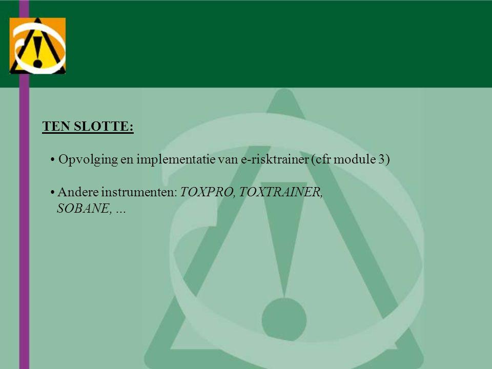 TEN SLOTTE: Opvolging en implementatie van e-risktrainer (cfr module 3) Andere instrumenten: TOXPRO, TOXTRAINER,