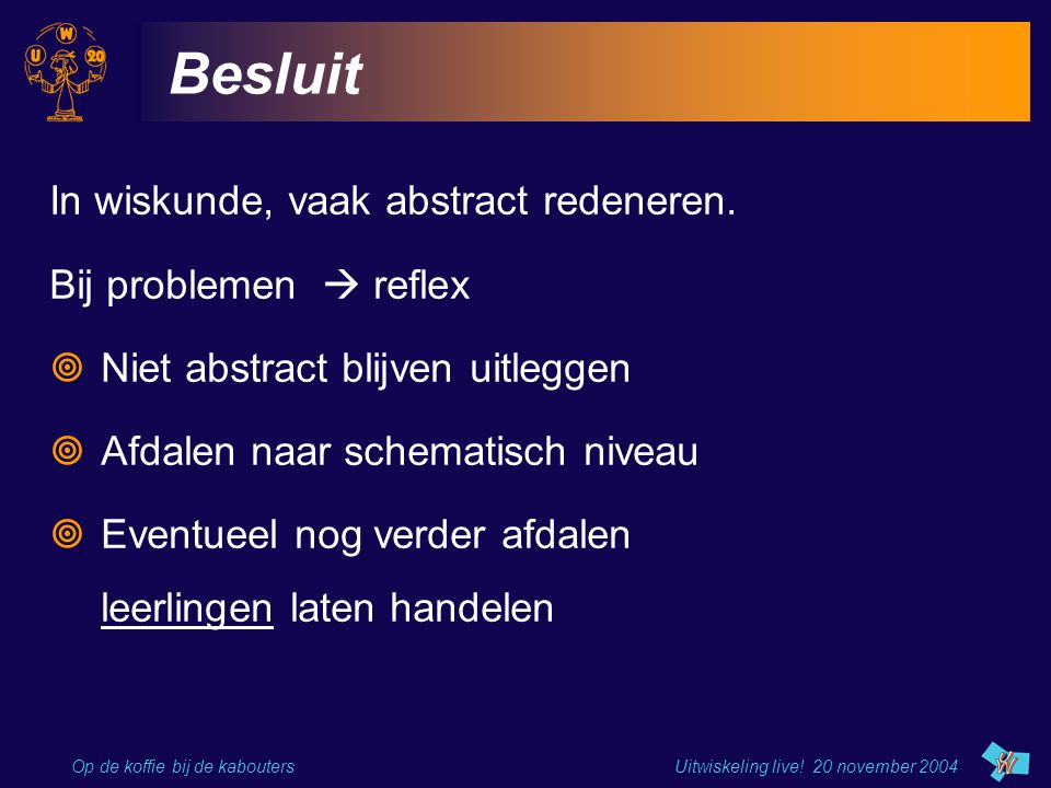 Besluit In wiskunde, vaak abstract redeneren. Bij problemen  reflex