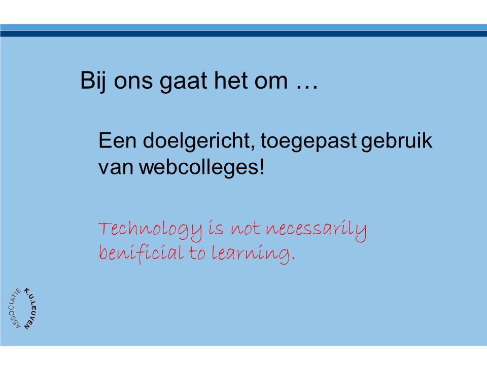Bij ons gaat het om … Een doelgericht, toegepast gebruik van webcolleges! Technology is not necessarily benificial to learning.