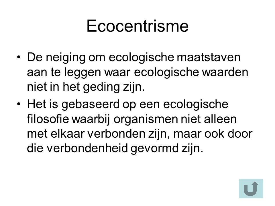 Ecocentrisme De neiging om ecologische maatstaven aan te leggen waar ecologische waarden niet in het geding zijn.