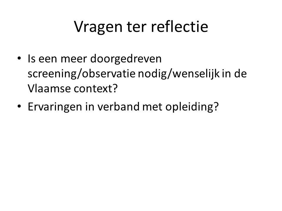 Vragen ter reflectie Is een meer doorgedreven screening/observatie nodig/wenselijk in de Vlaamse context