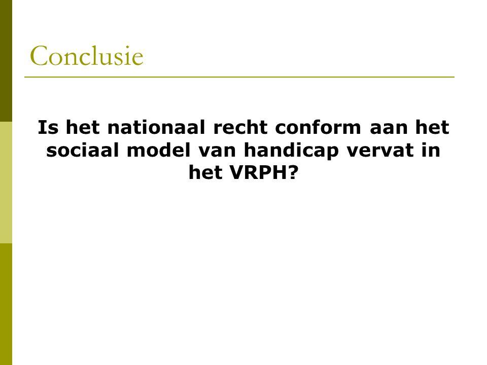 Conclusie Is het nationaal recht conform aan het sociaal model van handicap vervat in het VRPH