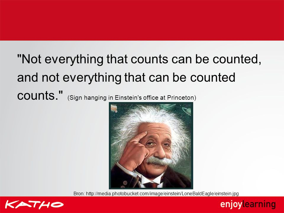 Not everything that counts can be counted, and not everything that can be counted counts. (Sign hanging in Einstein s office at Princeton)