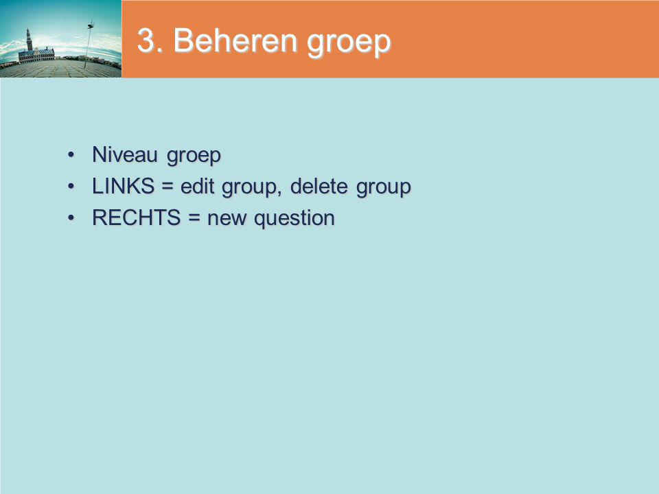 3. Beheren groep Niveau groep LINKS = edit group, delete group