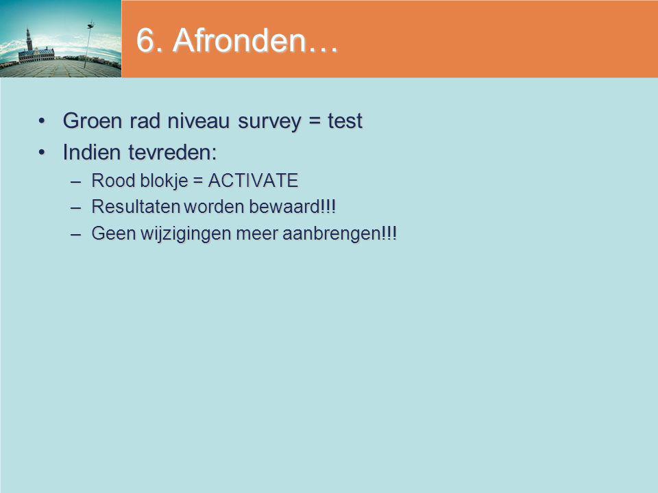 6. Afronden… Groen rad niveau survey = test Indien tevreden: