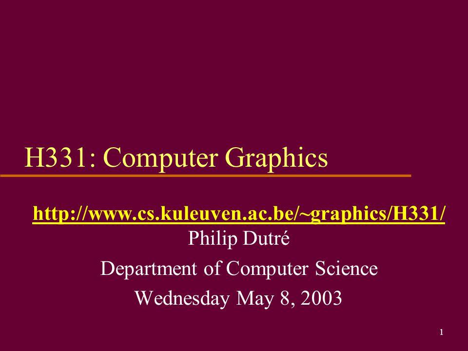 H331: Computer Graphics http://www.cs.kuleuven.ac.be/~graphics/H331/ Philip Dutré. Department of Computer Science.