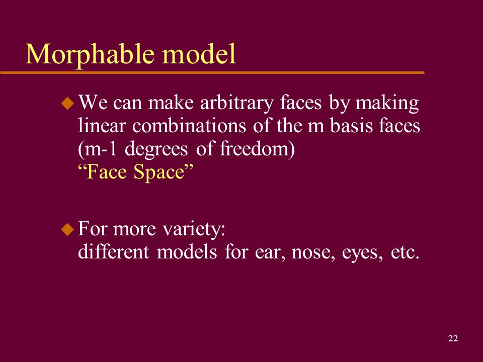 Morphable model We can make arbitrary faces by making linear combinations of the m basis faces (m-1 degrees of freedom) Face Space