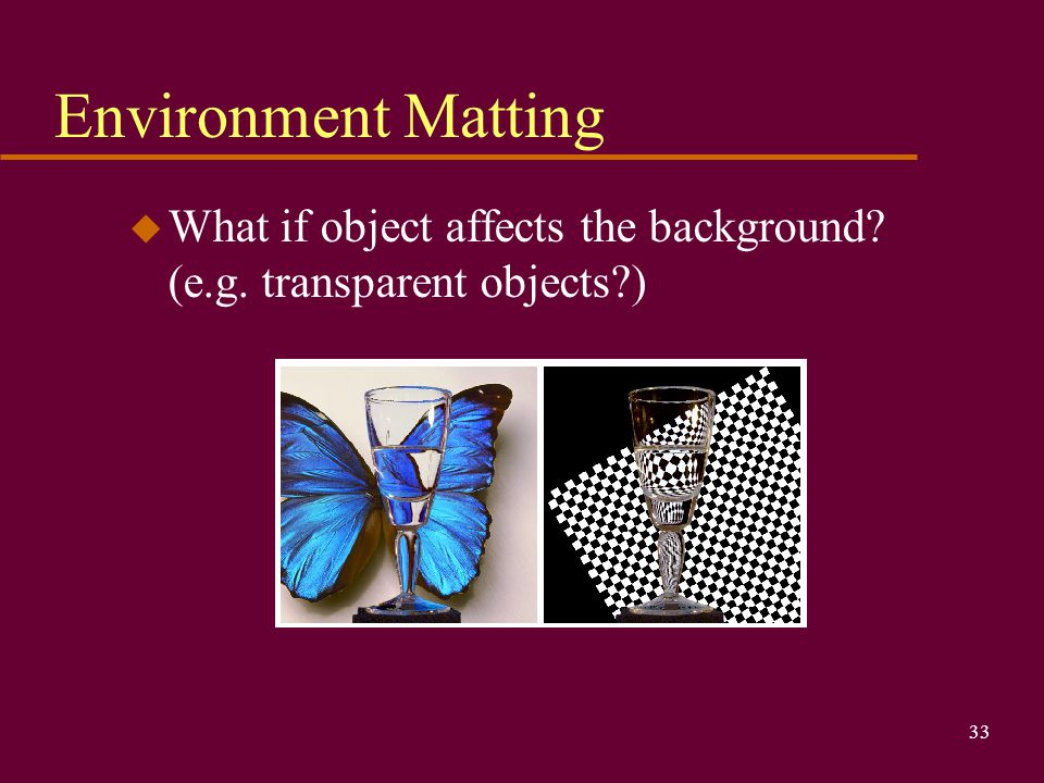Environment Matting What if object affects the background (e.g. transparent objects )