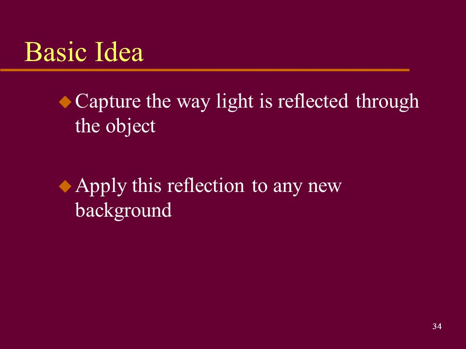 Basic Idea Capture the way light is reflected through the object