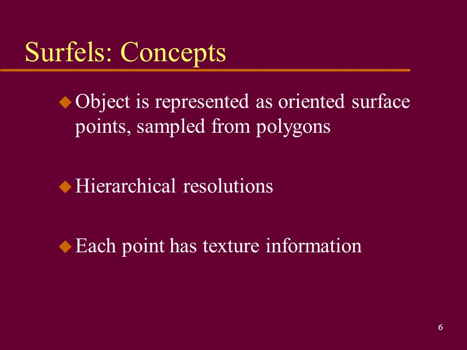 Surfels: Concepts Object is represented as oriented surface points, sampled from polygons. Hierarchical resolutions.