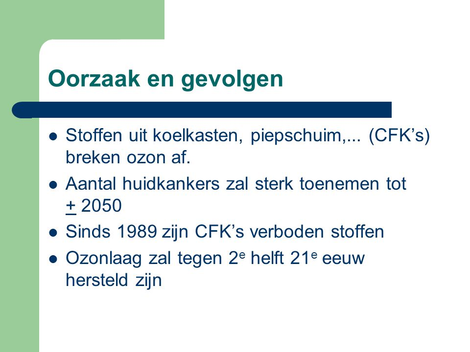 Oorzaak en gevolgen Stoffen uit koelkasten, piepschuim,... (CFK's) breken ozon af. Aantal huidkankers zal sterk toenemen tot + 2050.