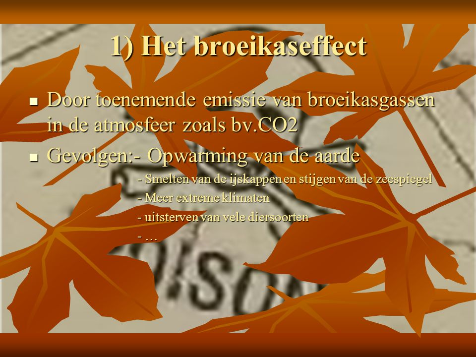 1) Het broeikaseffect Door toenemende emissie van broeikasgassen in de atmosfeer zoals bv.CO2. Gevolgen:- Opwarming van de aarde.