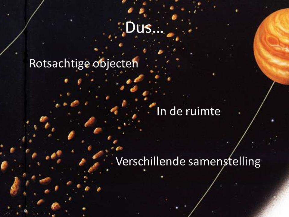 Dus… Rotsachtige objecten In de ruimte Verschillende samenstelling