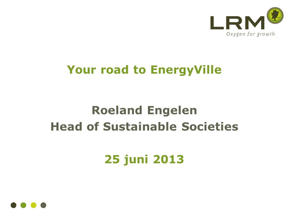 Your road to EnergyVille Roeland Engelen Head of Sustainable Societies