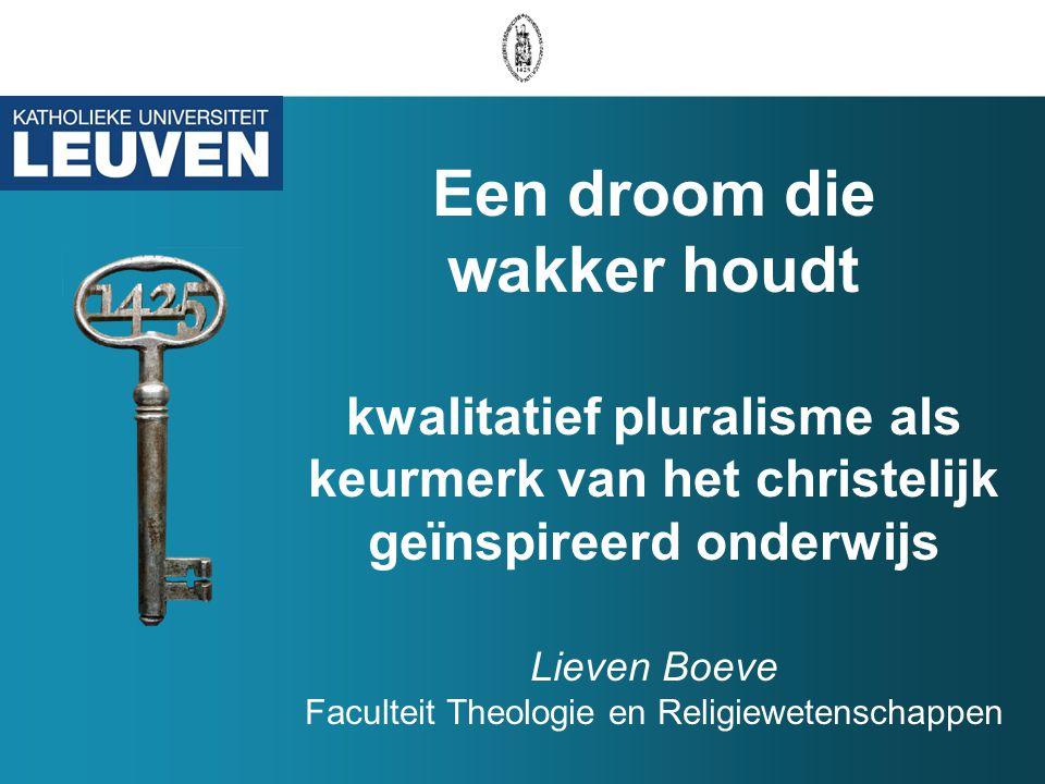 Een droom die wakker houdt kwalitatief pluralisme als keurmerk van het christelijk geïnspireerd onderwijs Lieven Boeve Faculteit Theologie en Religiewetenschappen