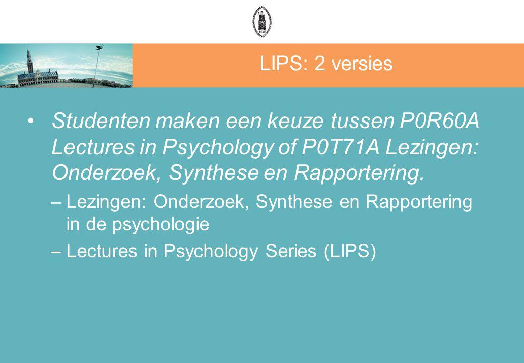 LIPS: 2 versies Studenten maken een keuze tussen P0R60A Lectures in Psychology of P0T71A Lezingen: Onderzoek, Synthese en Rapportering.