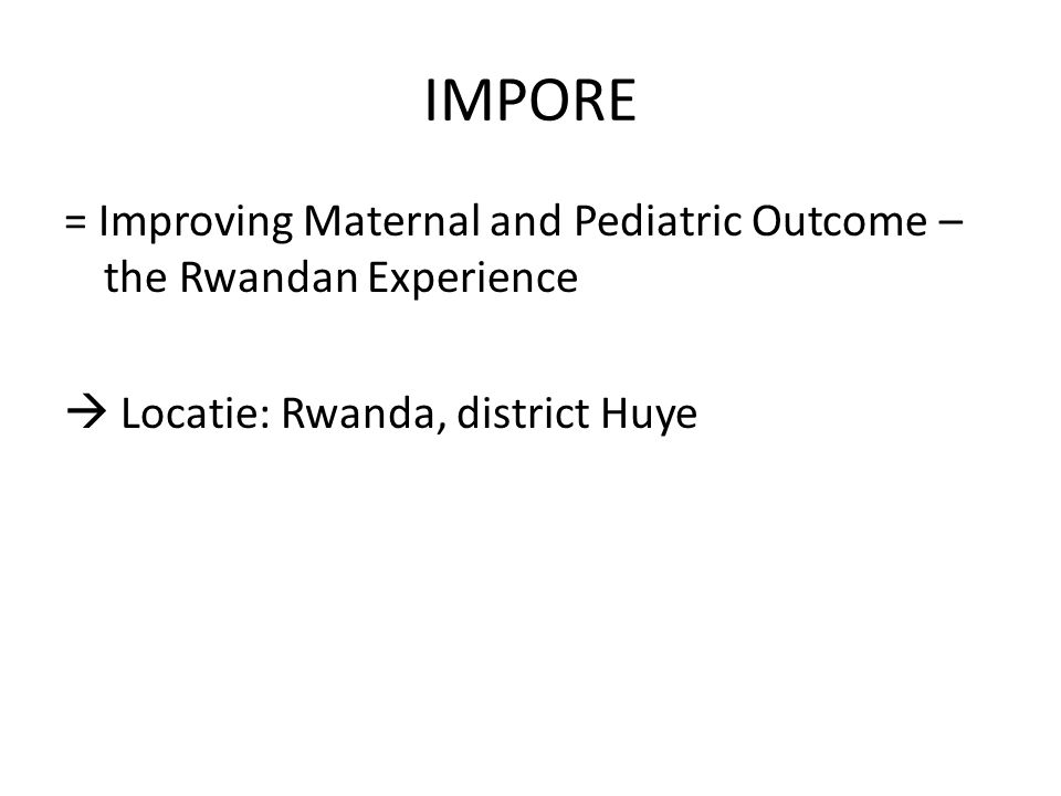 IMPORE = Improving Maternal and Pediatric Outcome – the Rwandan Experience  Locatie: Rwanda, district Huye