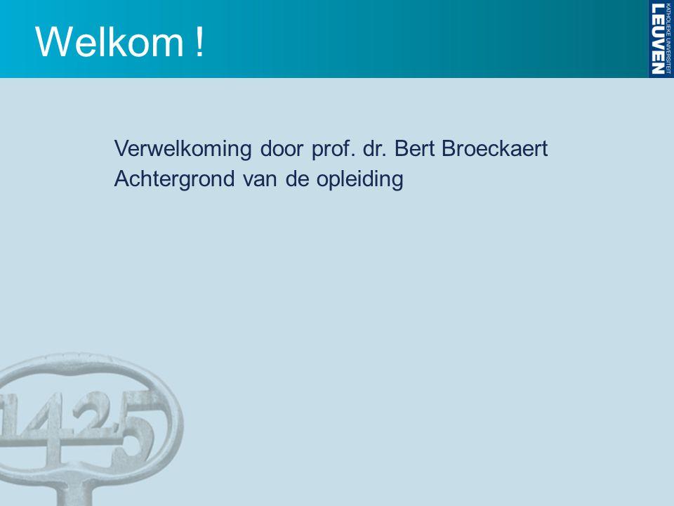 Welkom ! Verwelkoming door prof. dr. Bert Broeckaert Achtergrond van de opleiding