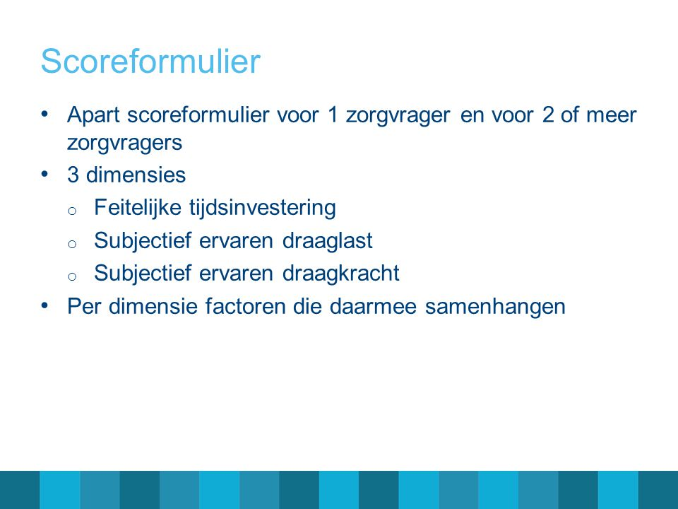 Scoreformulier Apart scoreformulier voor 1 zorgvrager en voor 2 of meer zorgvragers. 3 dimensies.