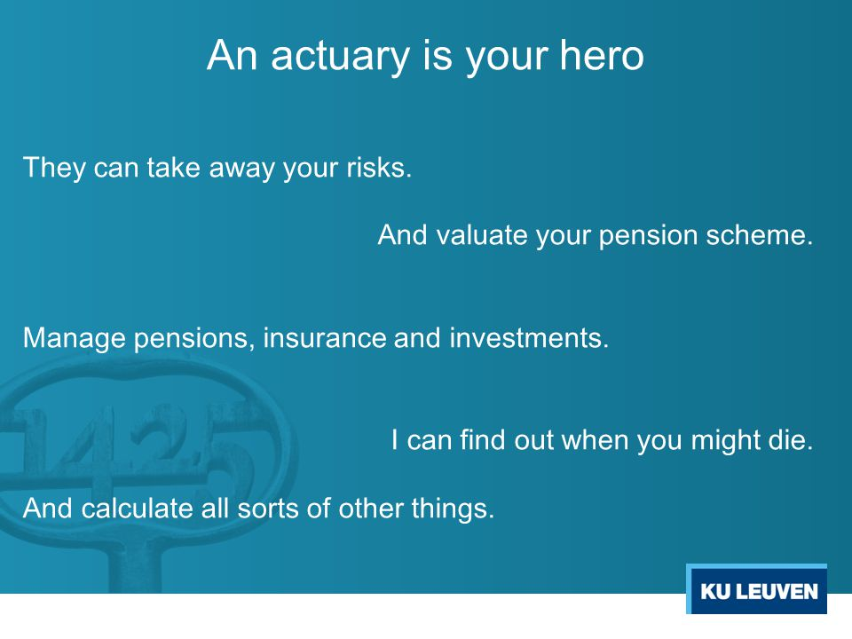 An actuary is your hero They can take away your risks.