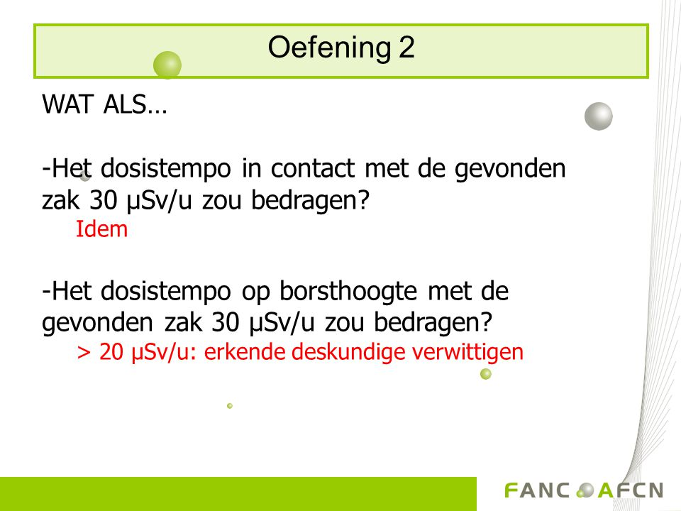 Oefening 2 WAT ALS… Het dosistempo in contact met de gevonden zak 30 μSv/u zou bedragen Idem.