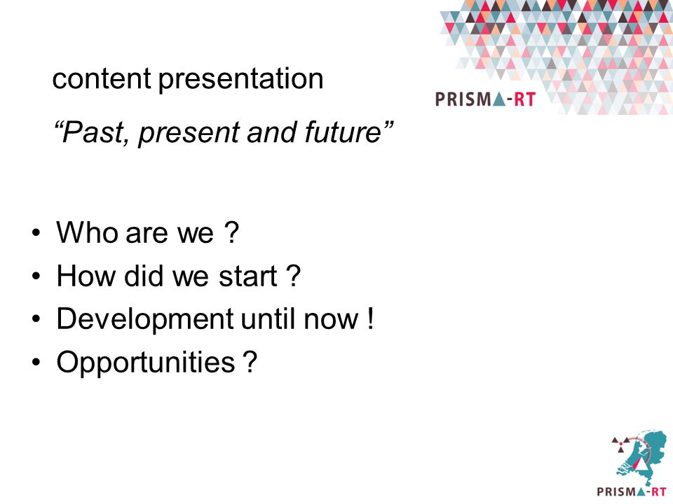 content presentation Past, present and future Who are we How did we start Development until now !