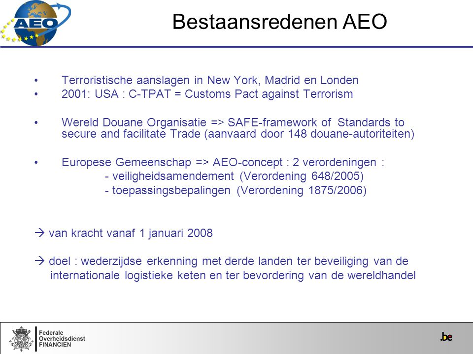 Bestaansredenen AEO Terroristische aanslagen in New York, Madrid en Londen. 2001: USA : C-TPAT = Customs Pact against Terrorism.