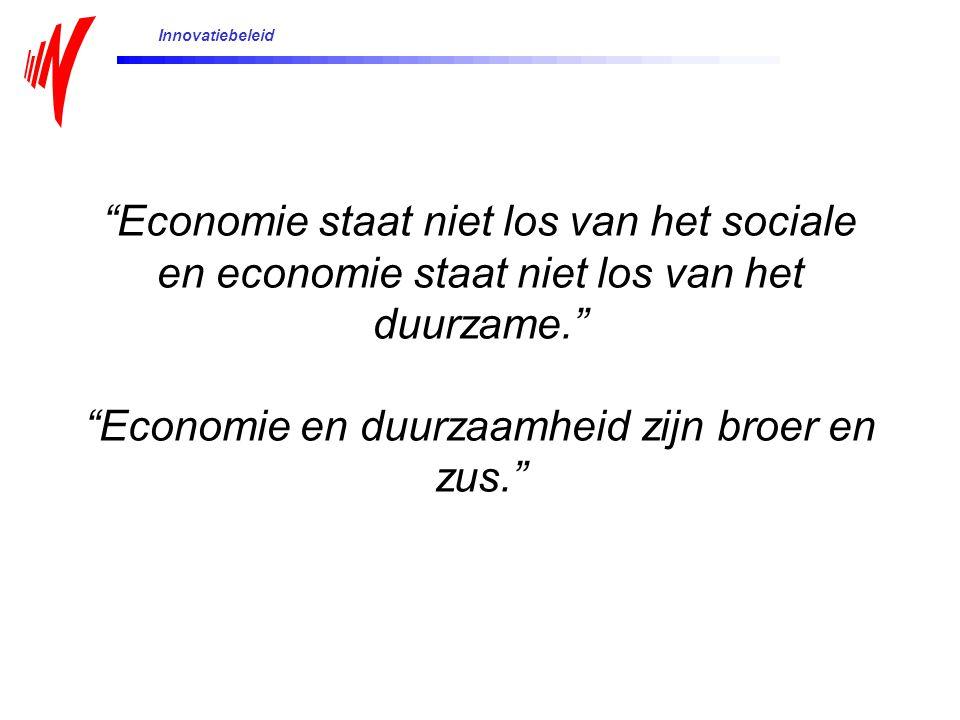 Innovatiebeleid Economie staat niet los van het sociale en economie staat niet los van het duurzame. Economie en duurzaamheid zijn broer en zus.
