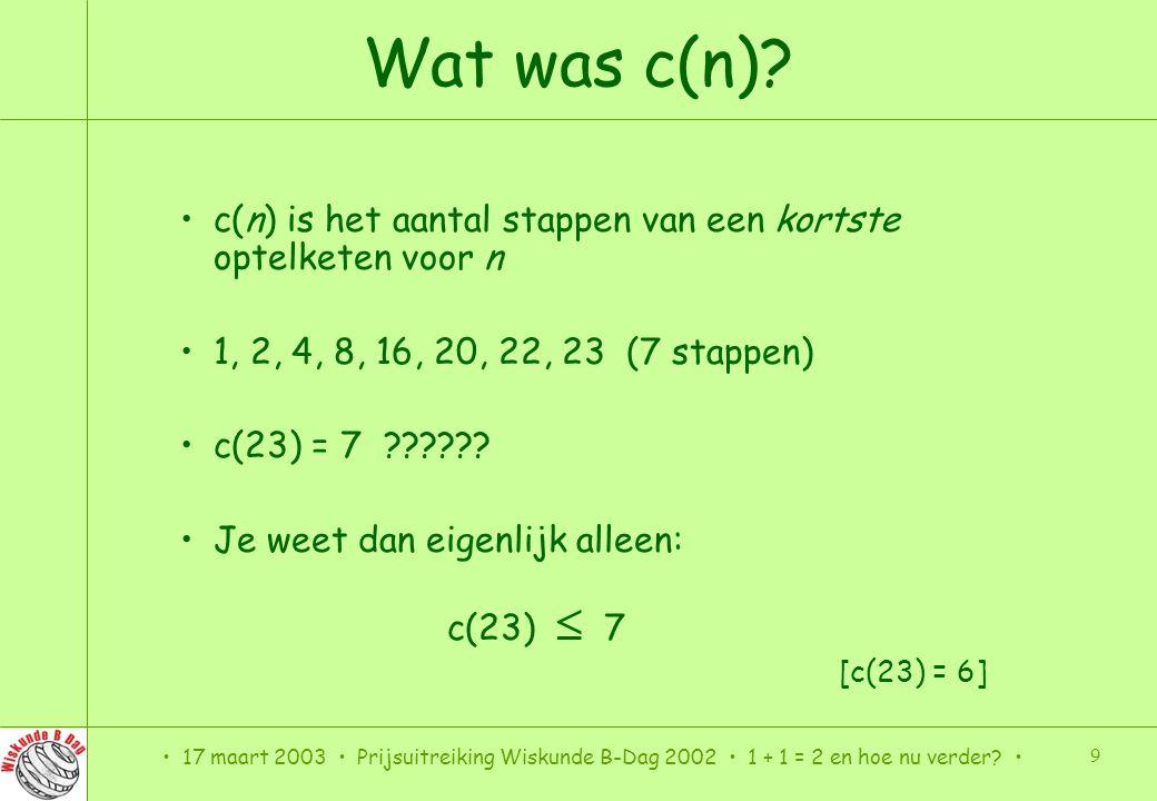 Wat was c(n) c(n) is het aantal stappen van een kortste optelketen voor n. 1, 2, 4, 8, 16, 20, 22, 23 (7 stappen)