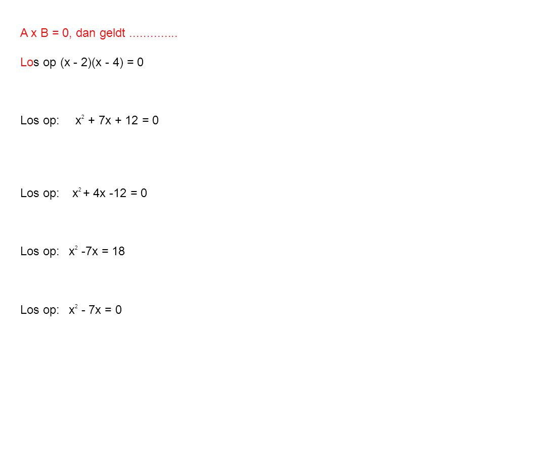 A x B = 0, dan geldt .............. Los op (x - 2)(x - 4) = 0. Los op: x2 + 7x + 12 = 0. Los op: x2 + 4x -12 = 0.